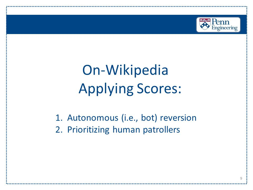 9 On-Wikipedia Applying Scores: 1. Autonomous (i.e., bot) reversion 2. Prioritizing human patrollers