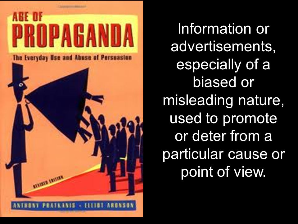 Information or advertisements, especially of a biased or misleading nature, used to promote or deter from a particular cause or point of view.