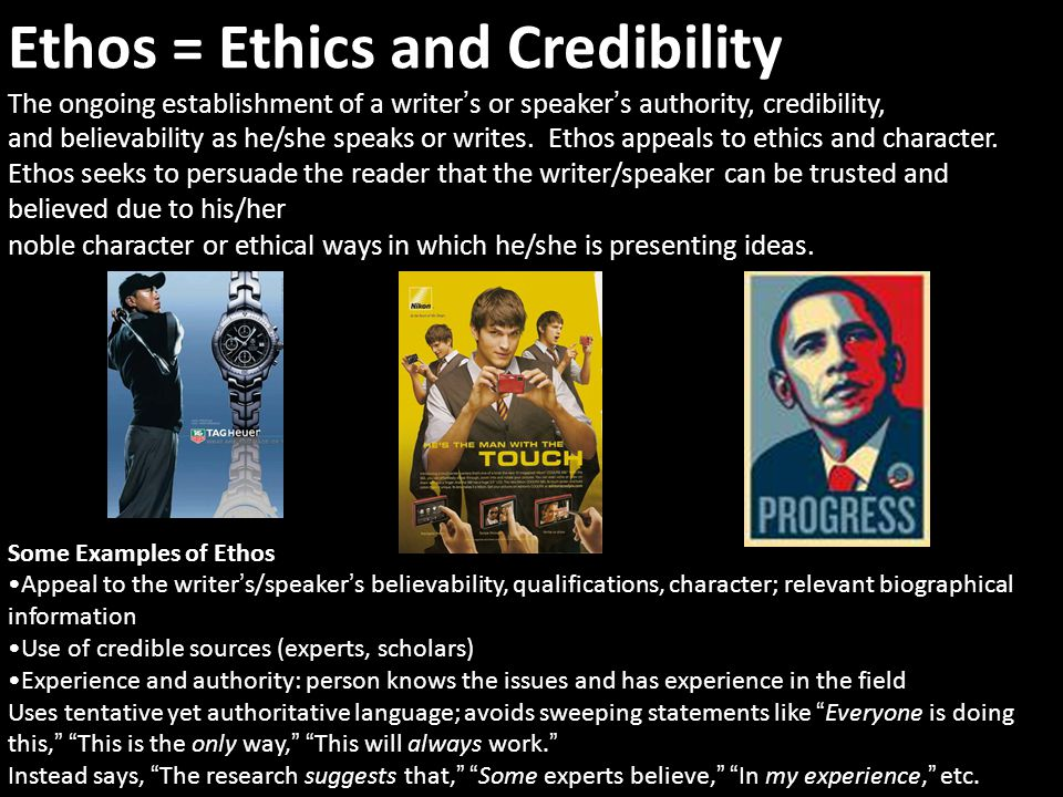 Ethos = Ethics and Credibility The ongoing establishment of a writer ' s or speaker ' s authority, credibility, and believability as he/she speaks or writes.