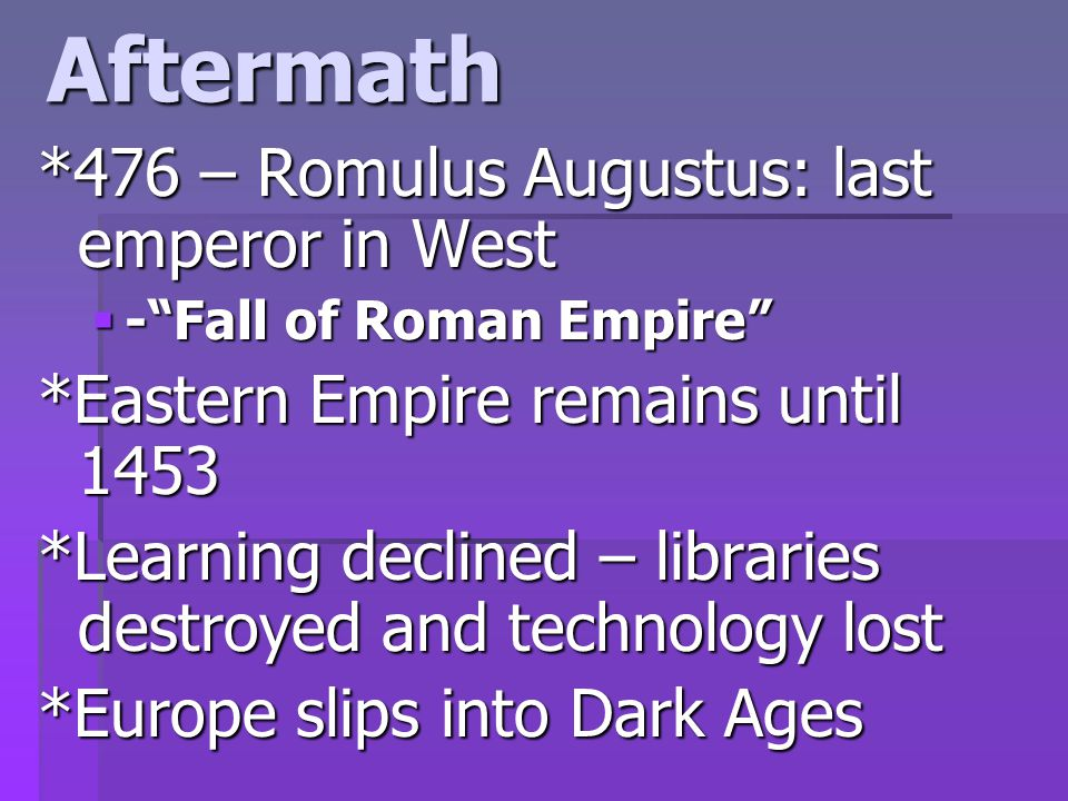 Aftermath *476 – Romulus Augustus: last emperor in West  - Fall of Roman Empire *Eastern Empire remains until 1453 *Learning declined – libraries destroyed and technology lost *Europe slips into Dark Ages