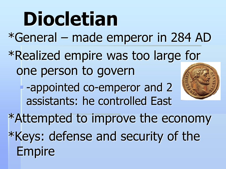 Diocletian *General – made emperor in 284 AD *Realized empire was too large for one person to govern  -appointed co-emperor and 2 assistants: he controlled East *Attempted to improve the economy *Keys: defense and security of the Empire