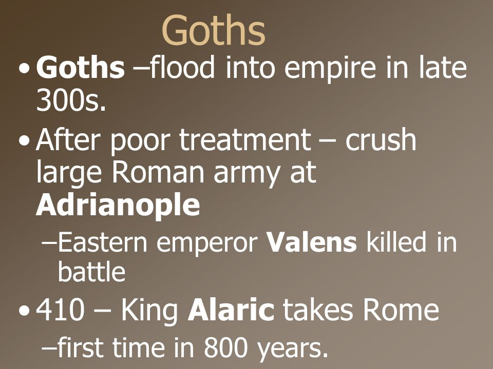 Goths Goths –flood into empire in late 300s.
