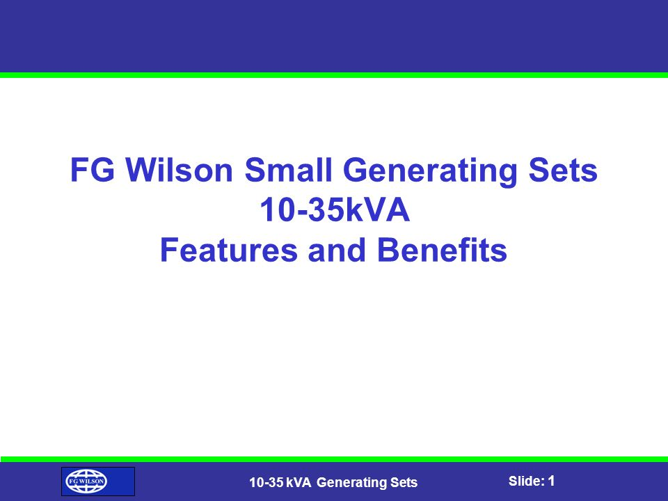 Slide: 1 10-35 kVA Generating Sets FG Wilson Small Generating Sets 10-35kVA Features and Benefits