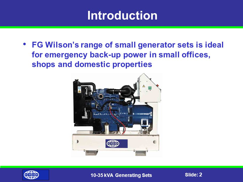 Slide: 3 10-35 kVA Generating Sets Features Perkins 400 Series, 3 & 4 cylinder engines are used in this genset range Alternators are supplied by Leroy Somer – Industry Leader Robust, highly resistant construction Water-cooled, naturally aspirated Close circuit breathing Engine mounted battery-charging alternator Battery rack and cables installed on skid Engine lubrication oil Set-mounted exhaust system Plastic fuel tank with 8hr running capacity