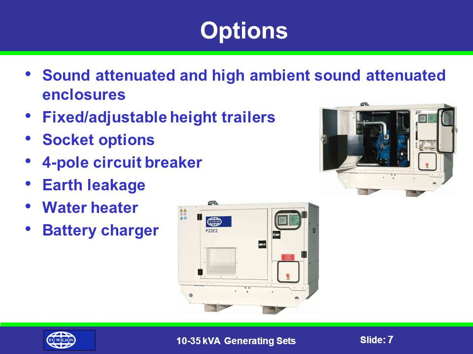 Slide: 8 10-35 kVA Generating Sets Benefits Excellent maintenance access Fully lockable with common key for extra safety & security All canopied models fitted with radiator fill access point as standard for improved service access Full set of operation & maintenance manuals, wiring diagrams and commissioning/fault finding instruction leaflets All equipment carries full manufacturers warranty with extended warranty terms available Lift off doors for easy access Compact design with low package envelope increases ease of transportation and installation Additional ease of transportation with single point lifting facility (canopy sets) Compliant with 2000/14/EC noise directives Compliant with ISO standards Tough and dependable technology proven in the field