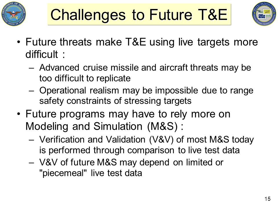 15 Challenges to Future T&E Future threats make T&E using live targets more difficult : –Advanced cruise missile and aircraft threats may be too difficult to replicate –Operational realism may be impossible due to range safety constraints of stressing targets Future programs may have to rely more on Modeling and Simulation (M&S) : –Verification and Validation (V&V) of most M&S today is performed through comparison to live test data –V&V of future M&S may depend on limited or piecemeal live test data