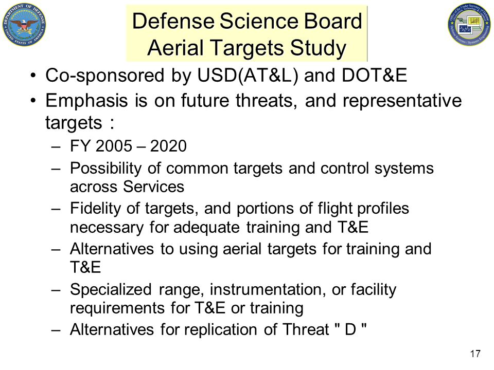 17 Defense Science Board Aerial Targets Study Co-sponsored by USD(AT&L) and DOT&E Emphasis is on future threats, and representative targets : –FY 2005