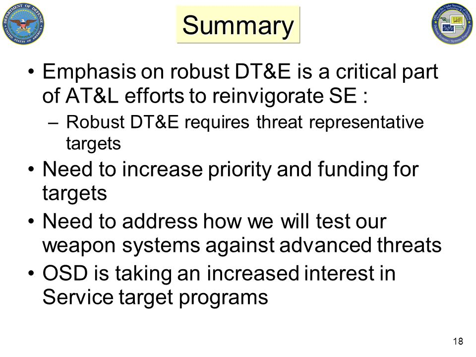 18 Summary Emphasis on robust DT&E is a critical part of AT&L efforts to reinvigorate SE : –Robust DT&E requires threat representative targets Need to