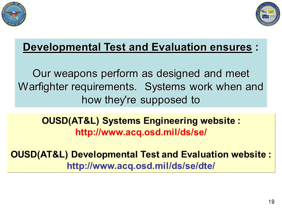 19 Developmental Test and Evaluation ensures : Our weapons perform as designed and meet Warfighter requirements.