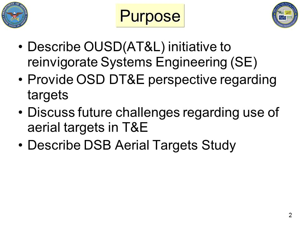 2 Purpose Describe OUSD(AT&L) initiative to reinvigorate Systems Engineering (SE) Provide OSD DT&E perspective regarding targets Discuss future challenges regarding use of aerial targets in T&E Describe DSB Aerial Targets Study