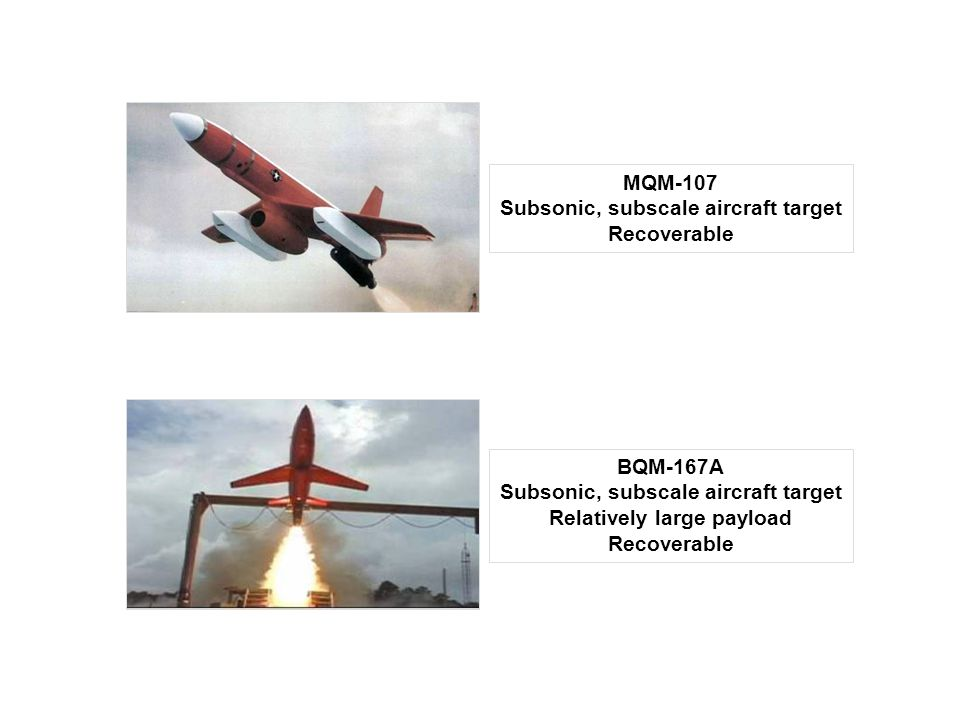 BQM-167A Subsonic, subscale aircraft target Relatively large payload Recoverable MQM-107 Subsonic, subscale aircraft target Recoverable