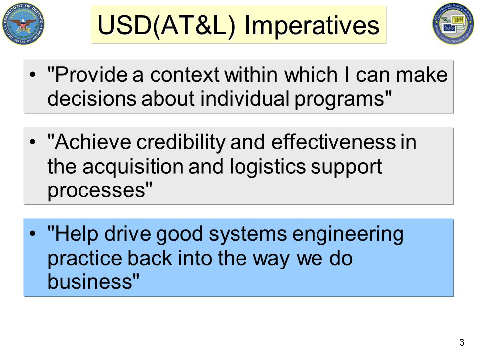 3 USD(AT&L) Imperatives Provide a context within which I can make decisions about individual programs Achieve credibility and effectiveness in the acquisition and logistics support processes Help drive good systems engineering practice back into the way we do business