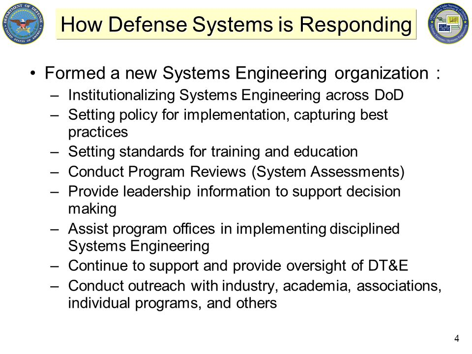 4 How Defense Systems is Responding Formed a new Systems Engineering organization : –Institutionalizing Systems Engineering across DoD –Setting policy for implementation, capturing best practices –Setting standards for training and education –Conduct Program Reviews (System Assessments) –Provide leadership information to support decision making –Assist program offices in implementing disciplined Systems Engineering –Continue to support and provide oversight of DT&E –Conduct outreach with industry, academia, associations, individual programs, and others
