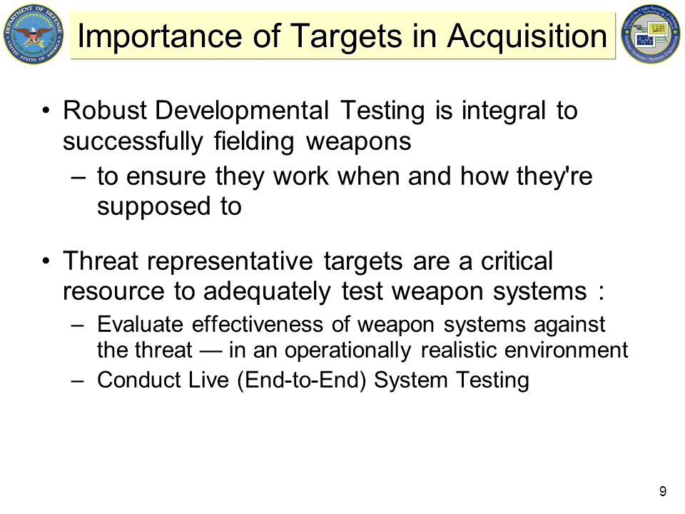 9 Importance of Targets in Acquisition Robust Developmental Testing is integral to successfully fielding weapons –to ensure they work when and how they re supposed to Threat representative targets are a critical resource to adequately test weapon systems : –Evaluate effectiveness of weapon systems against the threat — in an operationally realistic environment –Conduct Live (End-to-End) System Testing