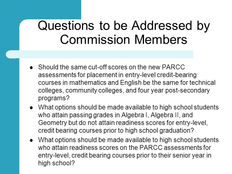 Questions to be Addressed by Commission Members Should the same cut-off scores on the new PARCC assessments for placement in entry-level credit-bearing courses in mathematics and English be the same for technical colleges, community colleges, and four year post-secondary programs.