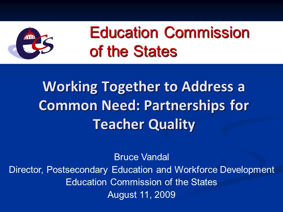 Education Commission of the States Working Together to Address a Common Need: Partnerships for Teacher Quality Bruce Vandal Director, Postsecondary Ed