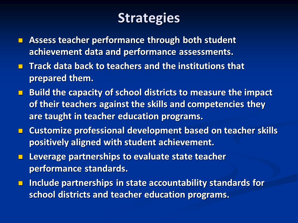 Strategies Assess teacher performance through both student achievement data and performance assessments. Assess teacher performance through both stude