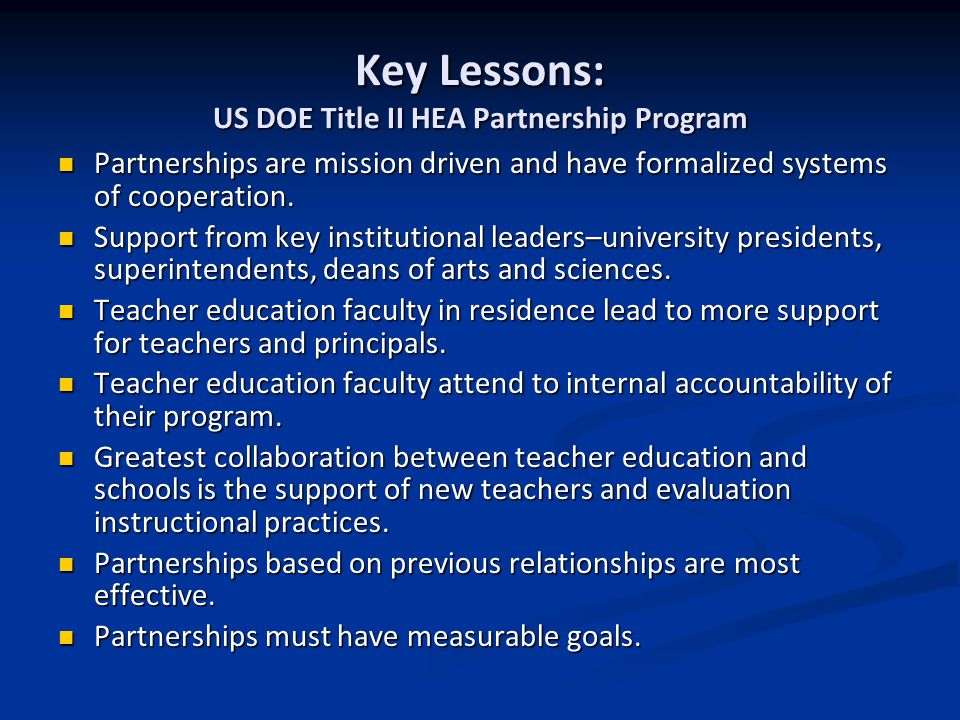 Key Lessons: US DOE Title II HEA Partnership Program Partnerships are mission driven and have formalized systems of cooperation. Partnerships are miss