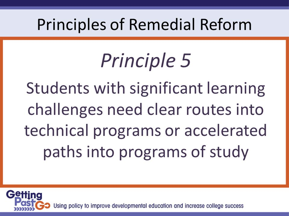 Principles of Remedial Reform Principle 5 Students with significant learning challenges need clear routes into technical programs or accelerated paths into programs of study