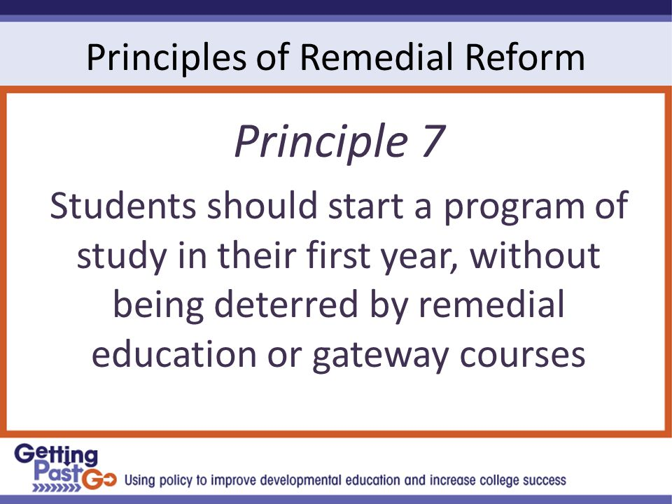 Principles of Remedial Reform Principle 7 Students should start a program of study in their first year, without being deterred by remedial education or gateway courses