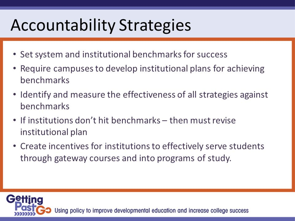 Accountability Strategies Set system and institutional benchmarks for success Require campuses to develop institutional plans for achieving benchmarks Identify and measure the effectiveness of all strategies against benchmarks If institutions don't hit benchmarks – then must revise institutional plan Create incentives for institutions to effectively serve students through gateway courses and into programs of study.