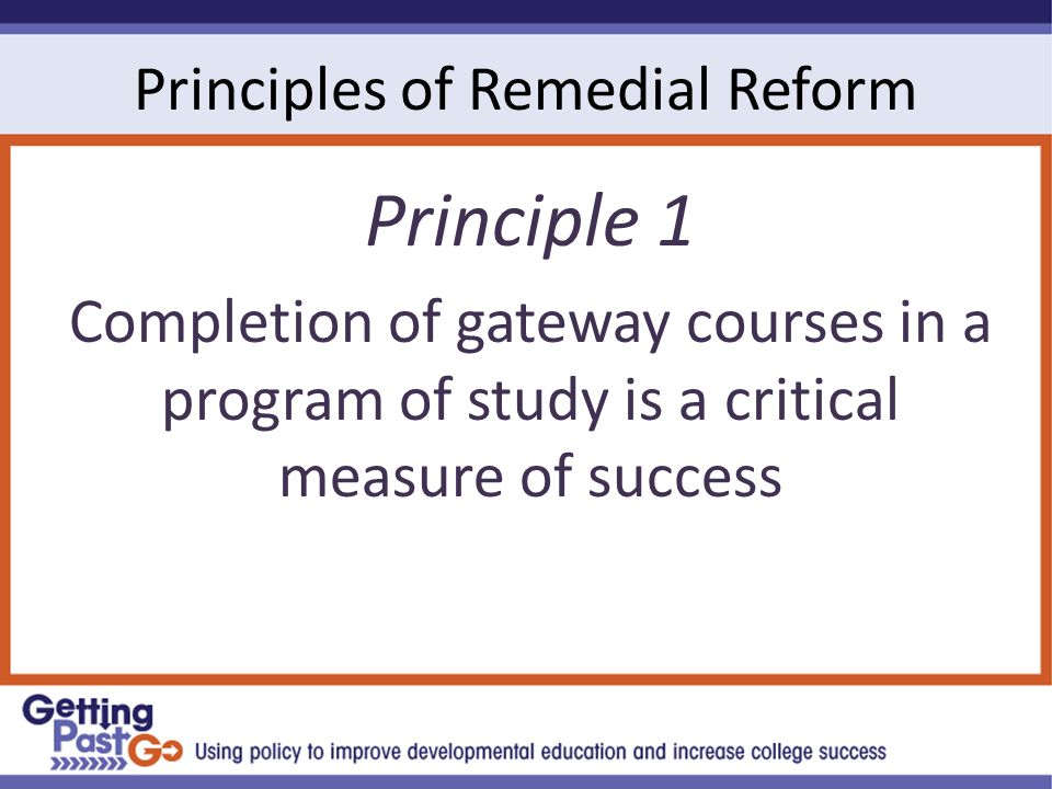 Principles of Remedial Reform Principle 1 Completion of gateway courses in a program of study is a critical measure of success