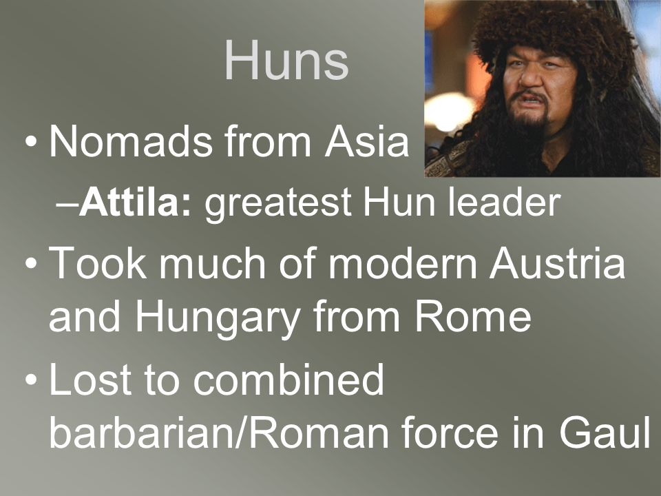 Huns Nomads from Asia –Attila: greatest Hun leader Took much of modern Austria and Hungary from Rome Lost to combined barbarian/Roman force in Gaul