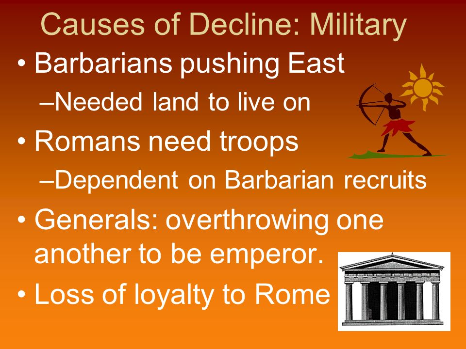 Causes of Decline: Military Barbarians pushing East –Needed land to live on Romans need troops –Dependent on Barbarian recruits Generals: overthrowing one another to be emperor.