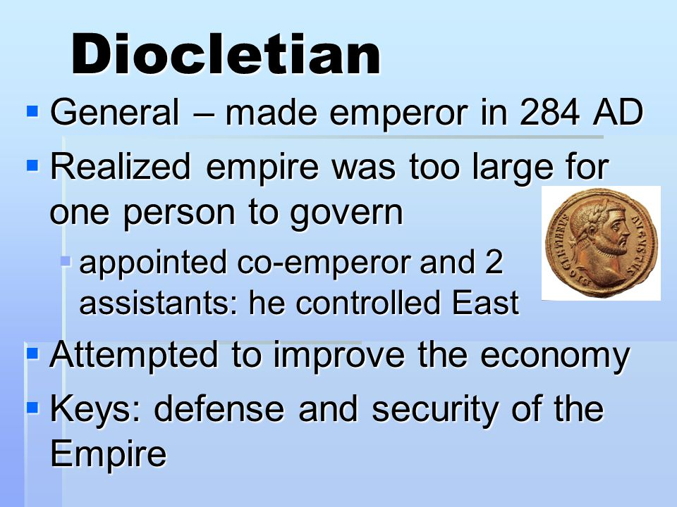 Diocletian  General – made emperor in 284 AD  Realized empire was too large for one person to govern  appointed co-emperor and 2 assistants: he controlled East  Attempted to improve the economy  Keys: defense and security of the Empire