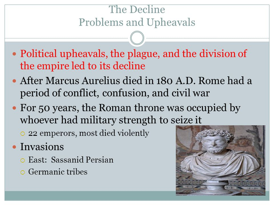 Problems and Upheavals Invasions, civil wars, and plague almost caused an economic collapse in the third century Plague: An epidemic disease  Caused a labor shortage, which led to a decline in trade Farm production declined  Because crops were ravaged by invaders By the mid-third century, Rome had to hire Germans to fight  The didn't understand Roman traditions and had little loyality to the empire or emperors