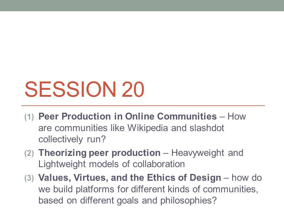 SESSION 20 (1) Peer Production in Online Communities – How are communities like Wikipedia and slashdot collectively run.