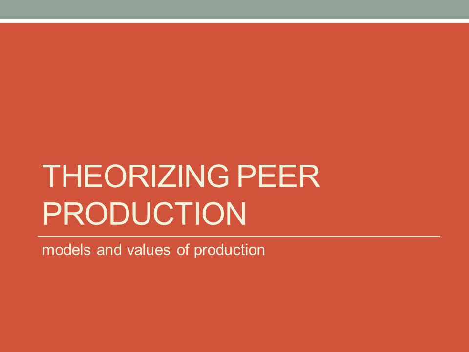 THEORIZING PEER PRODUCTION models and values of production