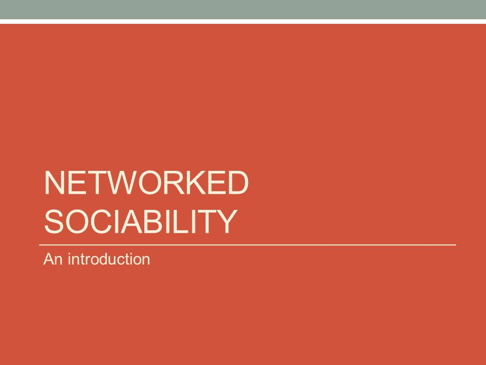 NETWORKED SOCIABILITY An introduction