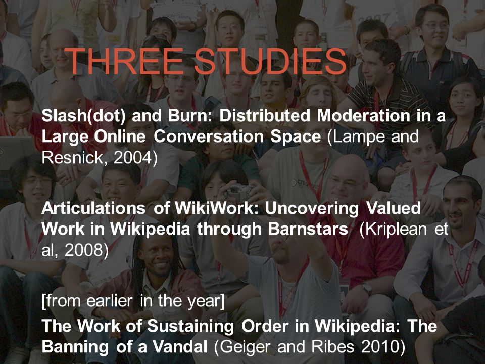 THREE STUDIES Slash(dot) and Burn: Distributed Moderation in a Large Online Conversation Space (Lampe and Resnick, 2004) Articulations of WikiWork: Uncovering Valued Work in Wikipedia through Barnstars (Kriplean et al, 2008) [from earlier in the year] The Work of Sustaining Order in Wikipedia: The Banning of a Vandal (Geiger and Ribes 2010)