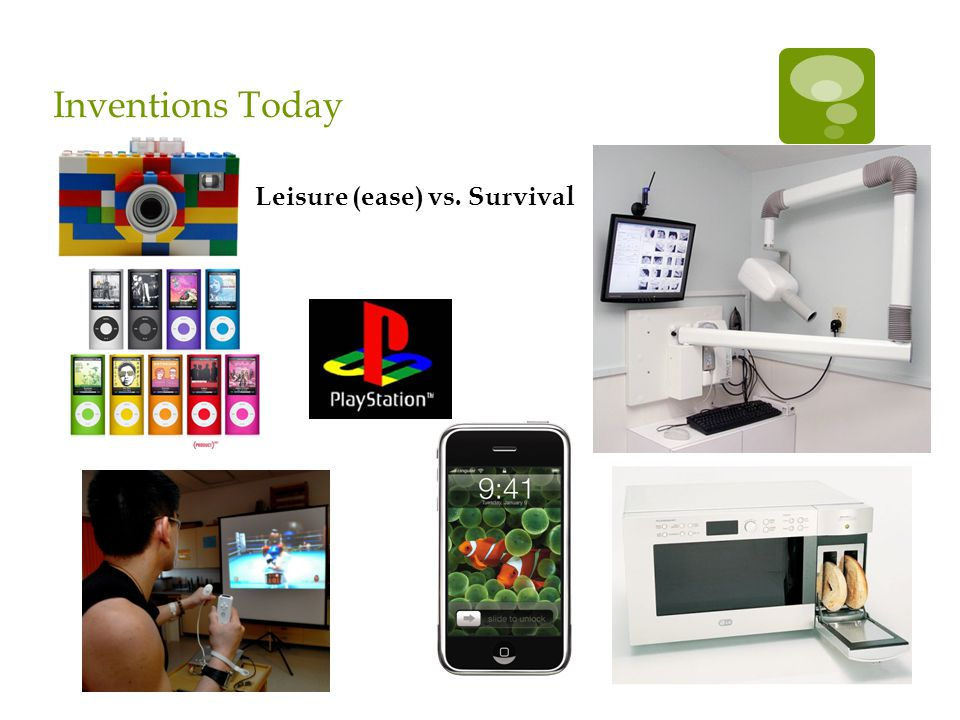 Inventions Today Leisure (ease) vs. Survival