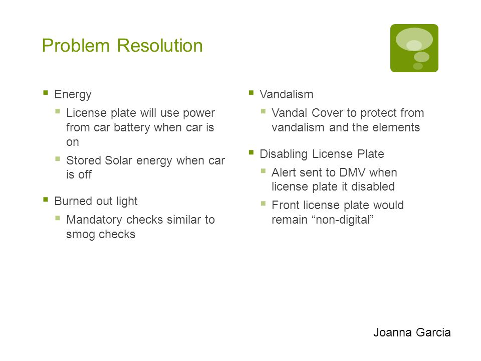 Problem Resolution  Energy  License plate will use power from car battery when car is on  Stored Solar energy when car is off  Burned out light 