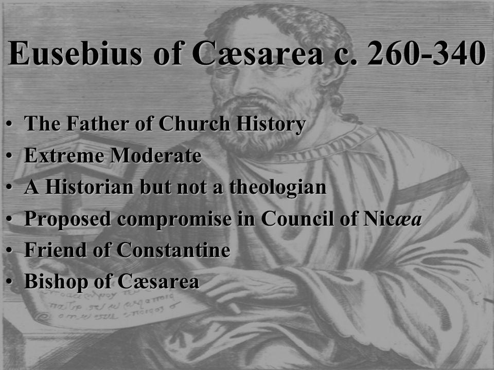 Eusebius of Cæsarea c. 260-340 The Father of Church HistoryThe Father of Church History Extreme ModerateExtreme Moderate A Historian but not a theolog