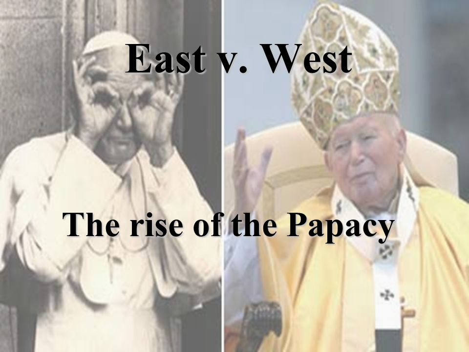 East v. West The rise of the Papacy