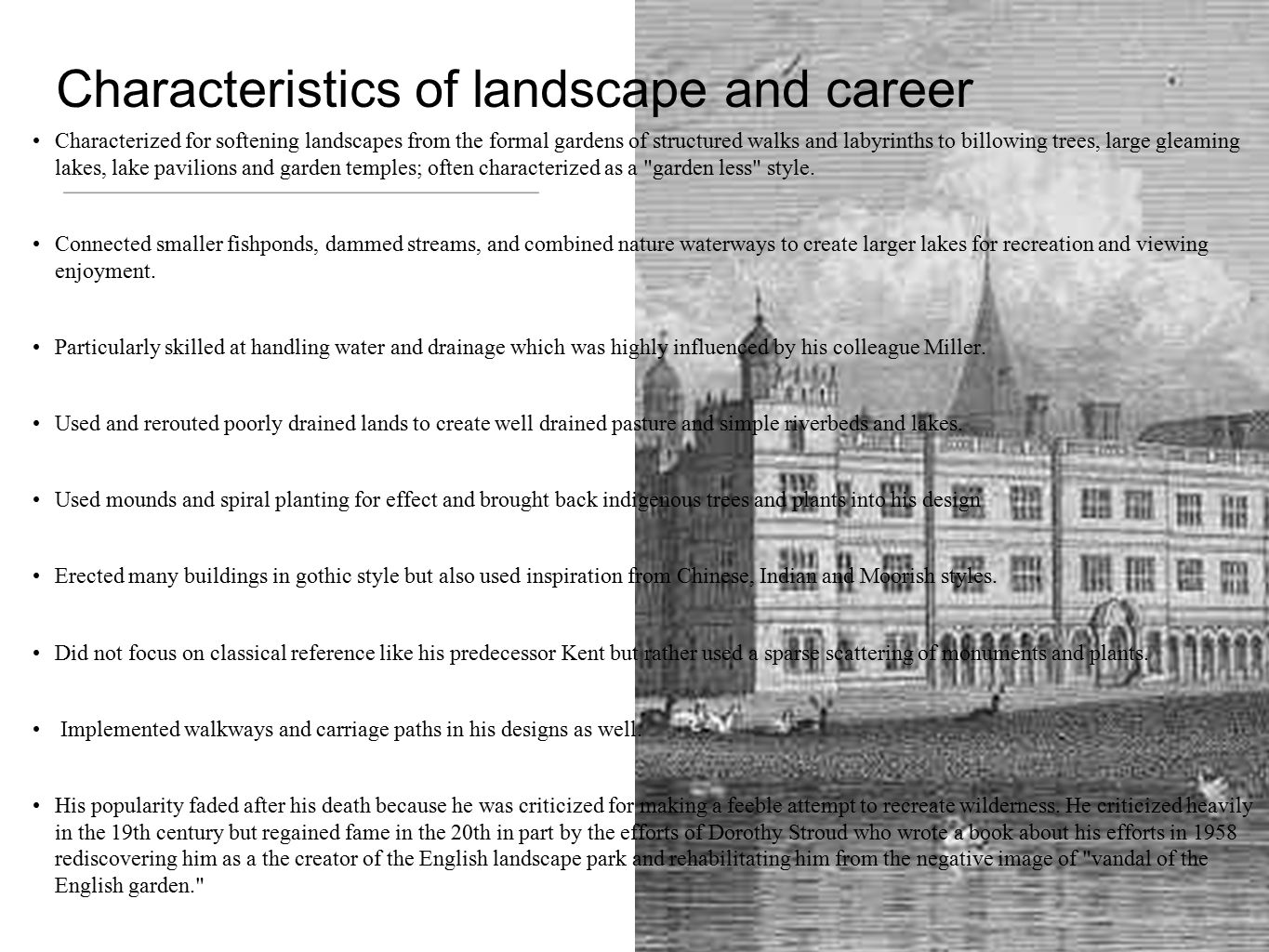 Characteristics of landscape and career Characterized for softening landscapes from the formal gardens of structured walks and labyrinths to billowing trees, large gleaming lakes, lake pavilions and garden temples; often characterized as a garden less style.