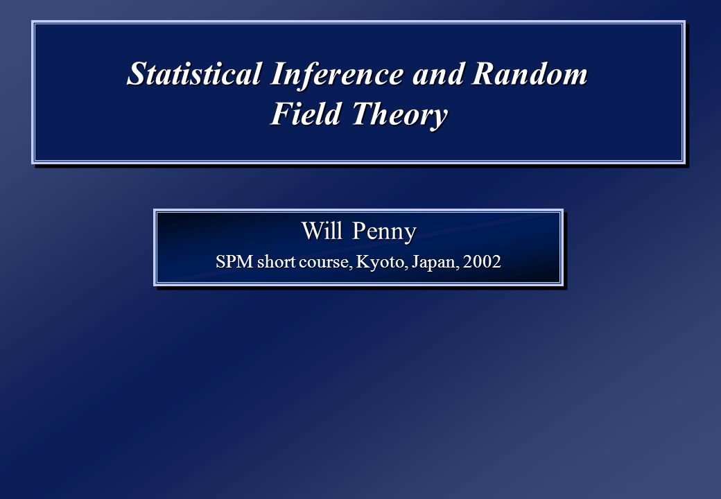 Statistical Inference and Random Field Theory Will Penny SPM short course, Kyoto, Japan, 2002 Will Penny SPM short course, Kyoto, Japan, 2002