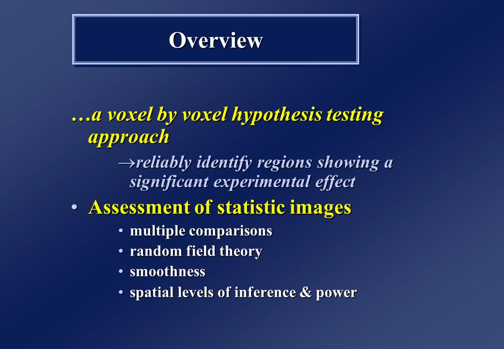 …a voxel by voxel hypothesis testing approach  reliably identify regions showing a significant experimental effect Assessment of statistic imagesAssessment of statistic images multiple comparisonsmultiple comparisons random field theoryrandom field theory smoothnesssmoothness spatial levels of inference & powerspatial levels of inference & power …a voxel by voxel hypothesis testing approach  reliably identify regions showing a significant experimental effect Assessment of statistic imagesAssessment of statistic images multiple comparisonsmultiple comparisons random field theoryrandom field theory smoothnesssmoothness spatial levels of inference & powerspatial levels of inference & power OverviewOverview