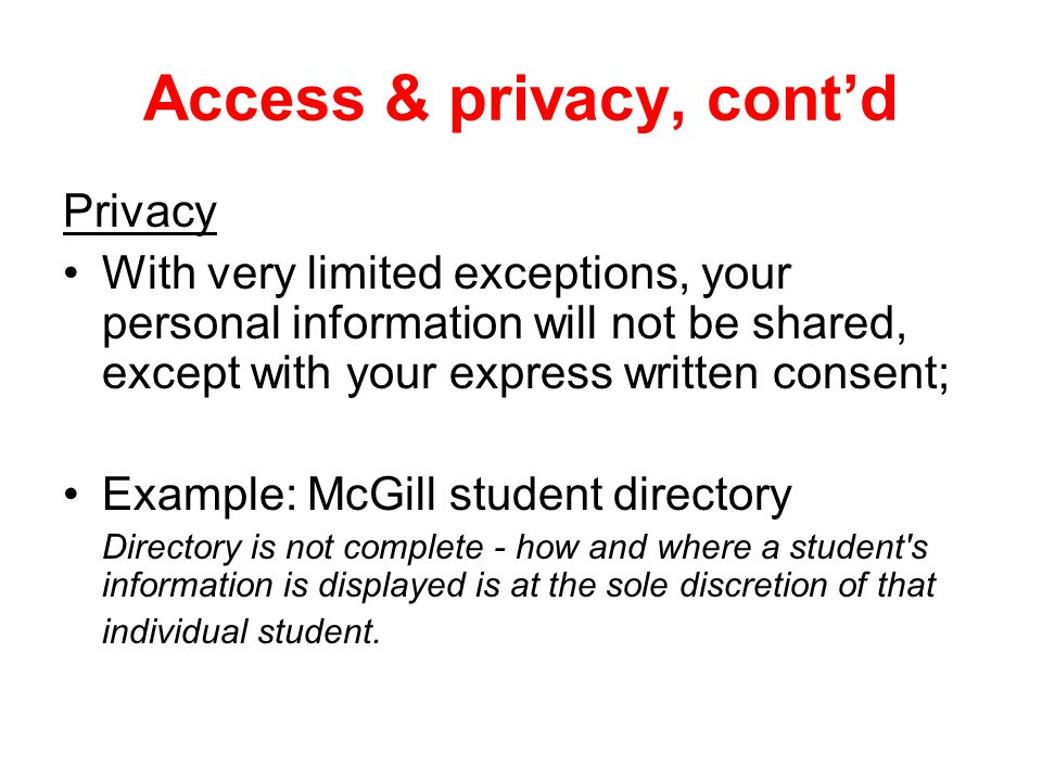 Access & privacy, cont'd Privacy With very limited exceptions, your personal information will not be shared, except with your express written consent; Example: McGill student directory Directory is not complete - how and where a student s information is displayed is at the sole discretion of that individual student.