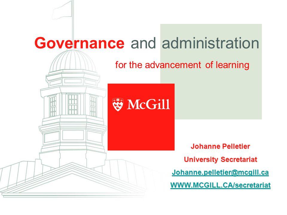 for the advancement of learning Governance and administration Johanne Pelletier University Secretariat Johanne.pelletier@mcgill.ca WWW.MCGILL.CA/secretariat