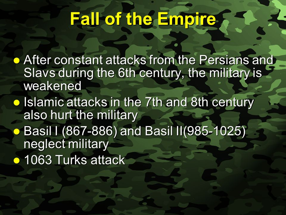 Slide 22 Fall of the Empire After constant attacks from the Persians and Slavs during the 6th century, the military is weakened After constant attacks from the Persians and Slavs during the 6th century, the military is weakened Islamic attacks in the 7th and 8th century also hurt the military Islamic attacks in the 7th and 8th century also hurt the military Basil I (867-886) and Basil II(985-1025) neglect military Basil I (867-886) and Basil II(985-1025) neglect military 1063 Turks attack 1063 Turks attack