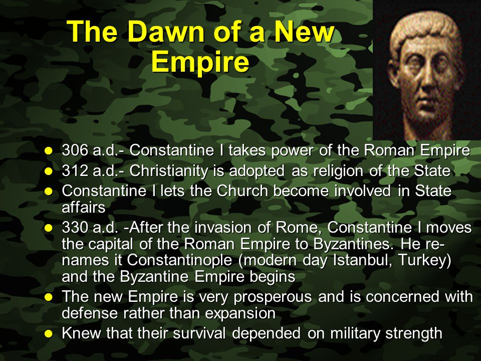 Slide 3 The Dawn of a New Empire 306 a.d.- Constantine I takes power of the Roman Empire 306 a.d.- Constantine I takes power of the Roman Empire 312 a.d.- Christianity is adopted as religion of the State 312 a.d.- Christianity is adopted as religion of the State Constantine I lets the Church become involved in State affairs Constantine I lets the Church become involved in State affairs 330 a.d.
