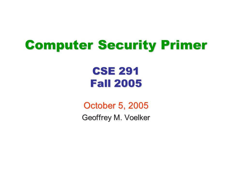 Computer Security Primer CSE 291 Fall 2005 October 5, 2005 Geoffrey M. Voelker
