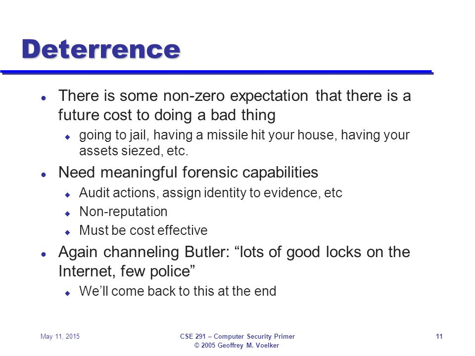 © 2005 Geoffrey M. Voelker May 11, 2015CSE 291 – Computer Security Primer11 Deterrence l There is some non-zero expectation that there is a future cos