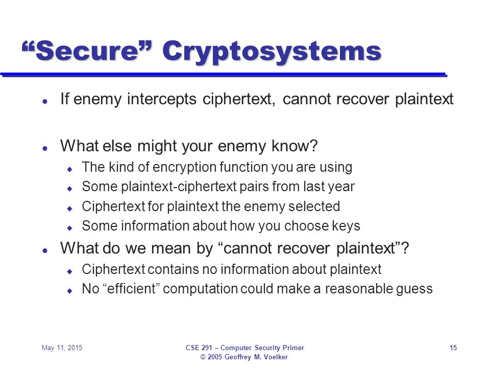 "© 2005 Geoffrey M. Voelker May 11, 2015CSE 291 – Computer Security Primer15 ""Secure"" Cryptosystems l If enemy intercepts ciphertext, cannot recover pl"