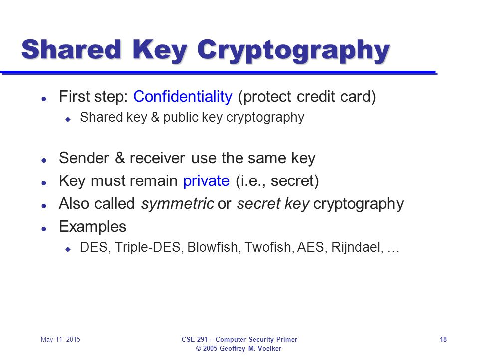© 2005 Geoffrey M. Voelker May 11, 2015CSE 291 – Computer Security Primer18 Shared Key Cryptography l First step: Confidentiality (protect credit card