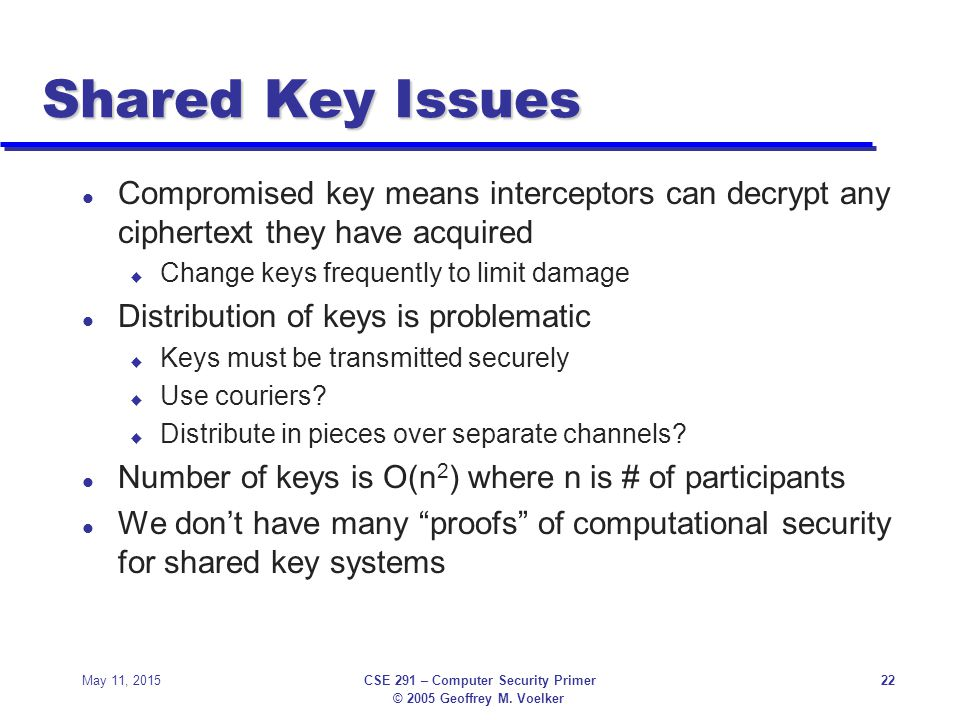 © 2005 Geoffrey M. Voelker May 11, 2015CSE 291 – Computer Security Primer22 Shared Key Issues l Compromised key means interceptors can decrypt any cip